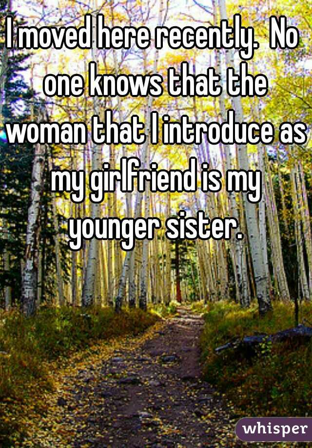 I moved here recently.  No one knows that the woman that I introduce as my girlfriend is my younger sister.