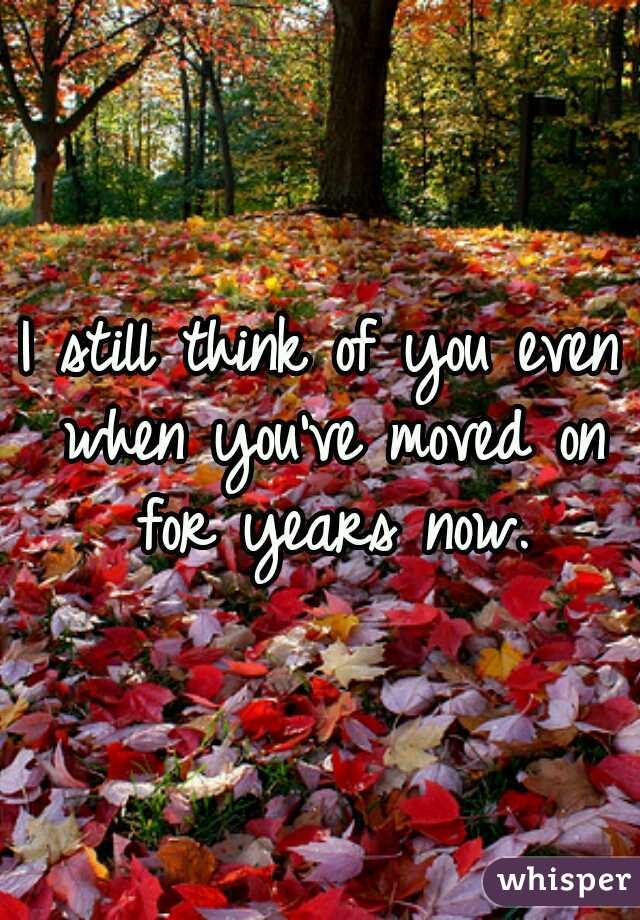 I still think of you even when you've moved on for years now.