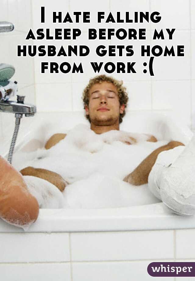 I hate falling asleep before my husband gets home from work :(