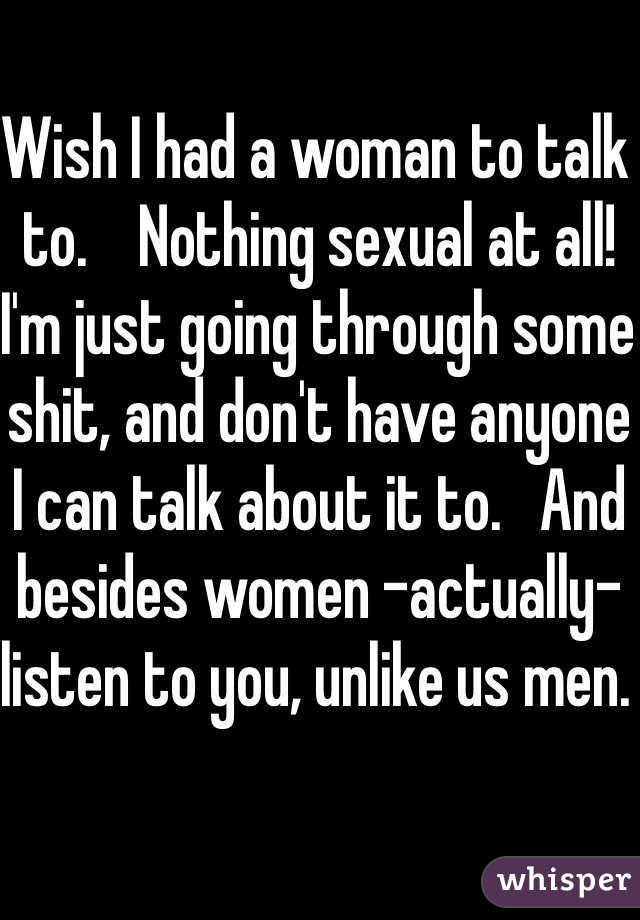 Wish I had a woman to talk to.    Nothing sexual at all! I'm just going through some shit, and don't have anyone I can talk about it to.   And besides women -actually- listen to you, unlike us men.
