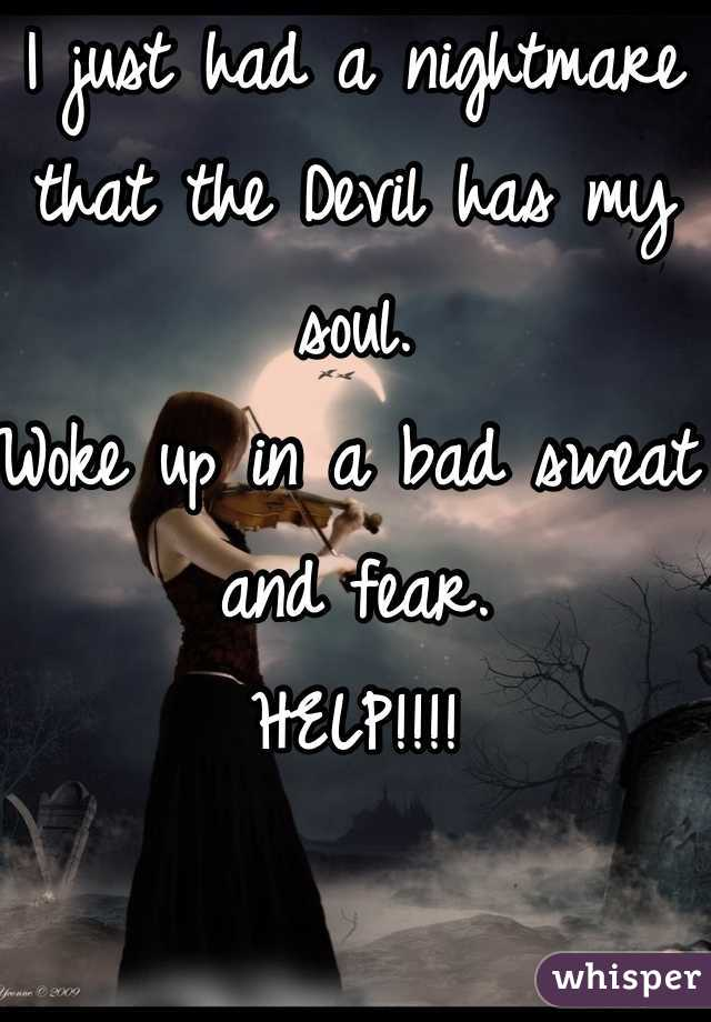 I just had a nightmare that the Devil has my soul.  Woke up in a bad sweat and fear.  HELP!!!!