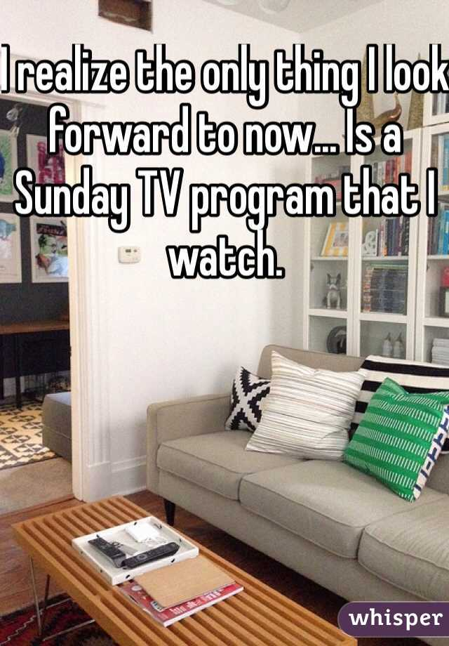 I realize the only thing I look forward to now... Is a Sunday TV program that I watch.
