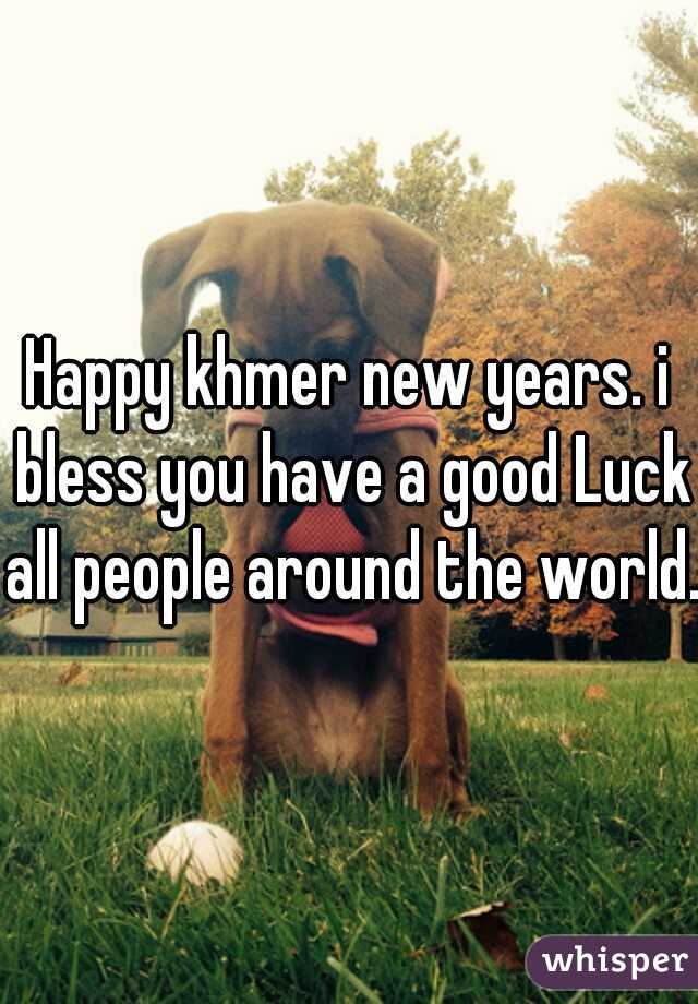 Happy khmer new years. i bless you have a good Luck all people around the world.