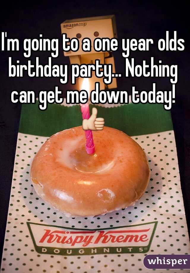 I'm going to a one year olds birthday party... Nothing can get me down today!  👍