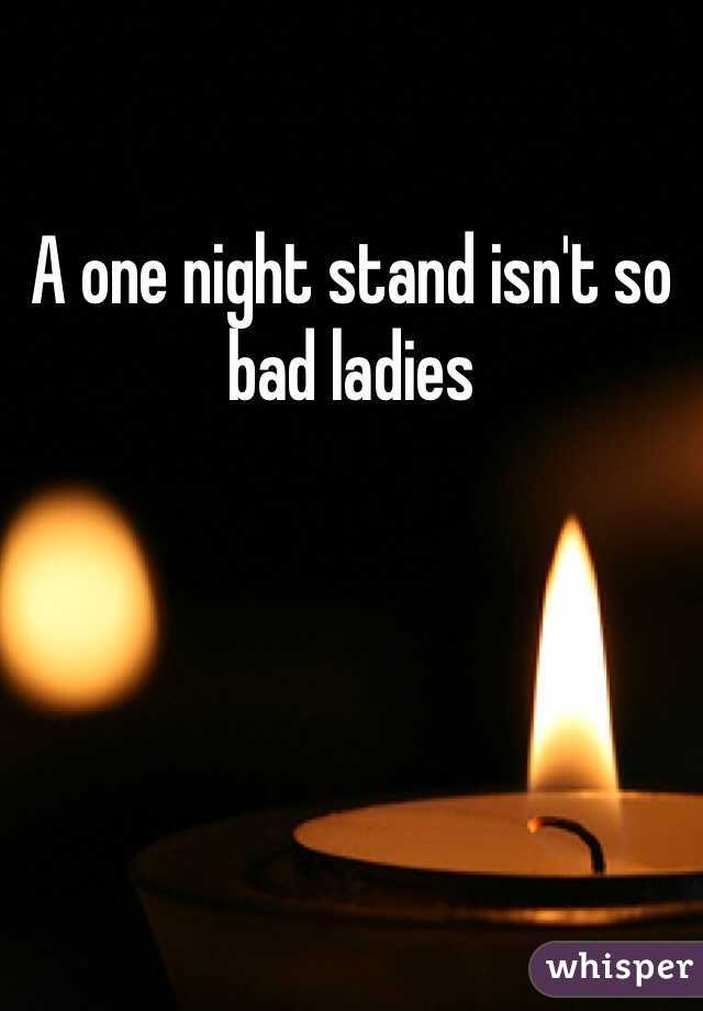 A one night stand isn't so bad ladies