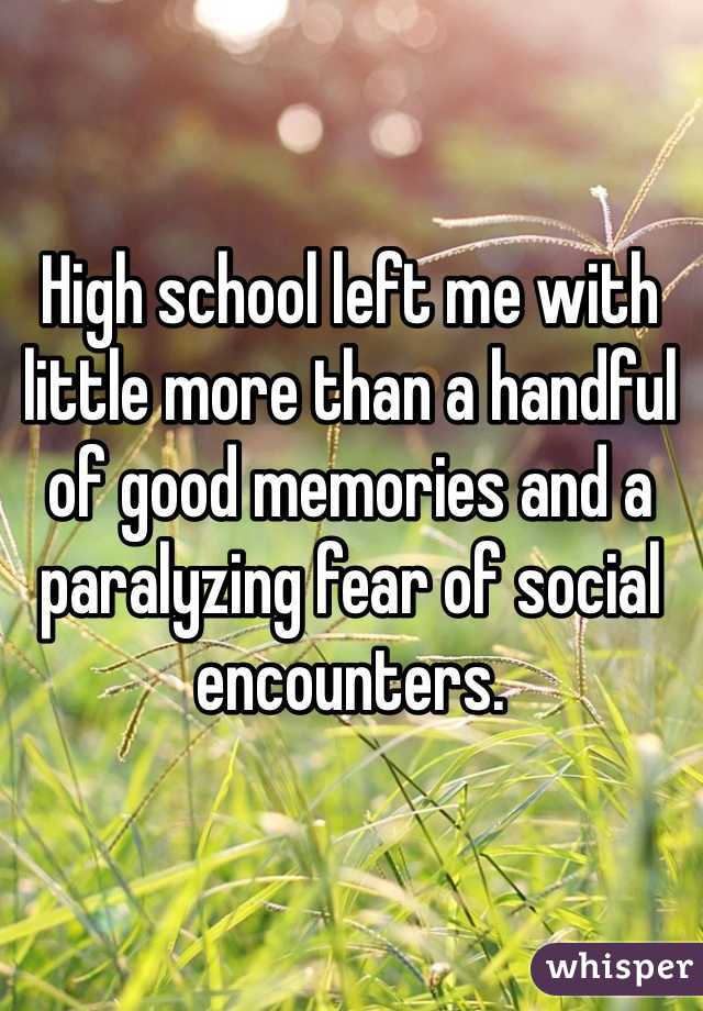 High school left me with little more than a handful of good memories and a paralyzing fear of social encounters.