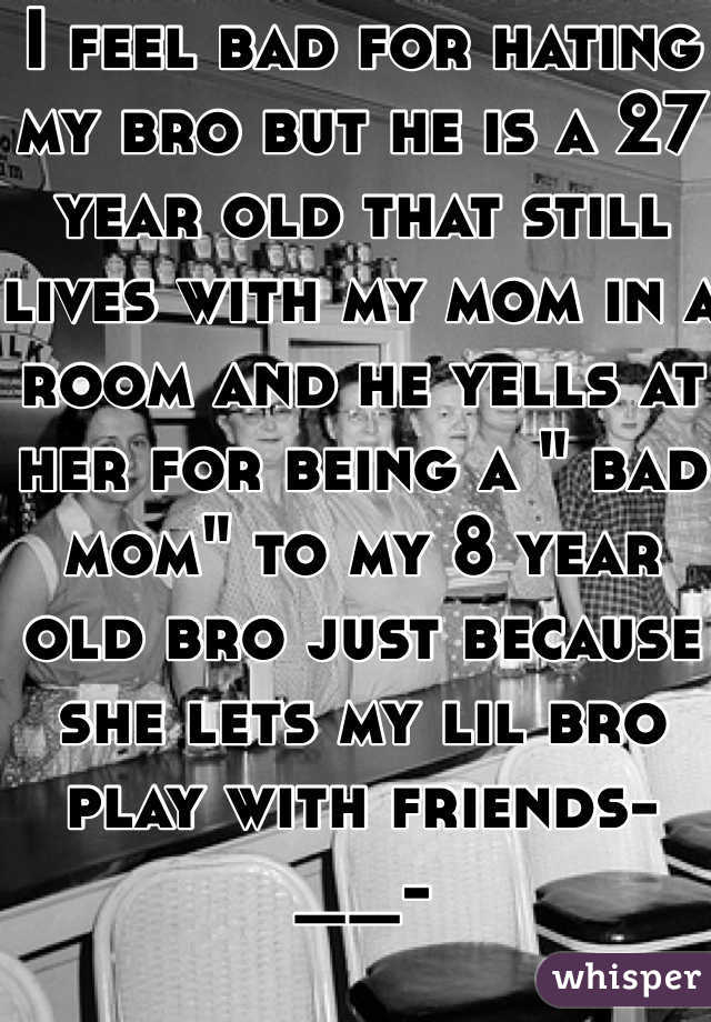 """I feel bad for hating my bro but he is a 27 year old that still lives with my mom in a room and he yells at her for being a """" bad mom"""" to my 8 year old bro just because she lets my lil bro play with friends-__-"""