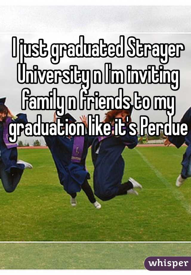 I just graduated Strayer University n I'm inviting family n friends to my graduation like it's Perdue