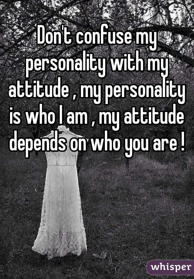 Don't confuse my personality with my attitude , my personality is who I am , my attitude depends on who you are !