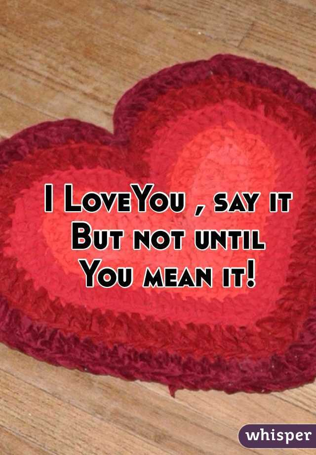 I LoveYou , say it But not until  You mean it!