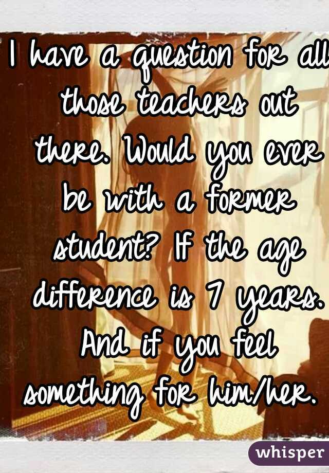 I have a question for all those teachers out there. Would you ever be with a former student? If the age difference is 7 years. And if you feel something for him/her.