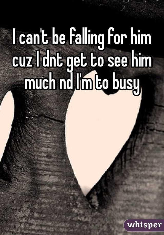 I can't be falling for him cuz I dnt get to see him much nd I'm to busy