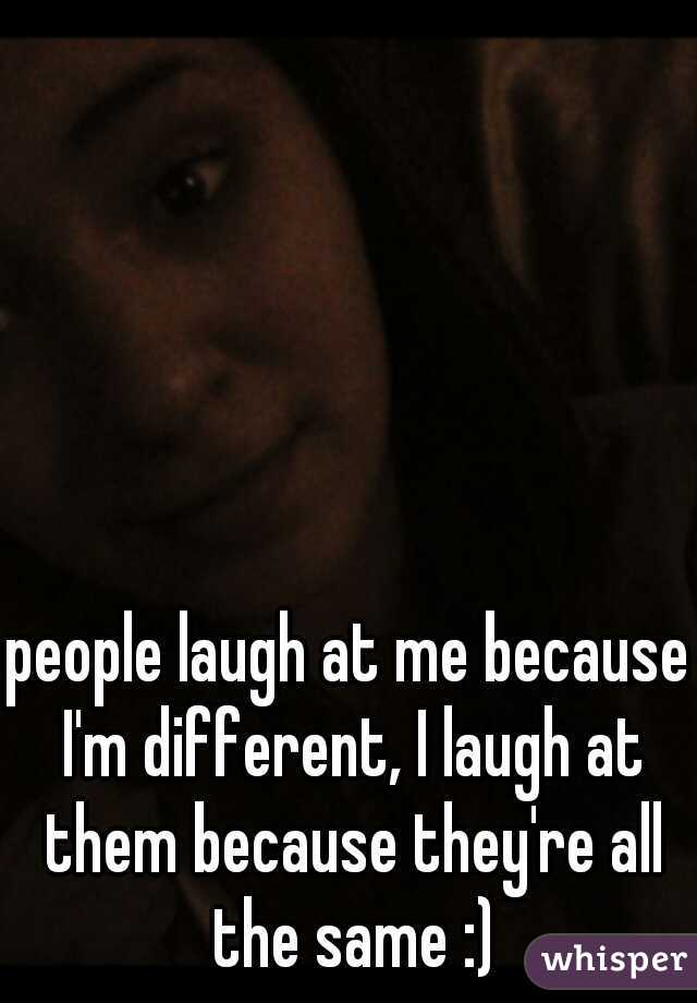people laugh at me because I'm different, I laugh at them because they're all the same :)