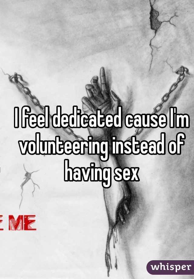 I feel dedicated cause I'm volunteering instead of having sex