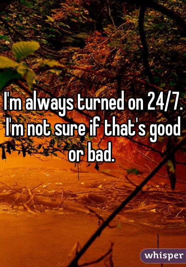 I'm always turned on 24/7. I'm not sure if that's good or bad.