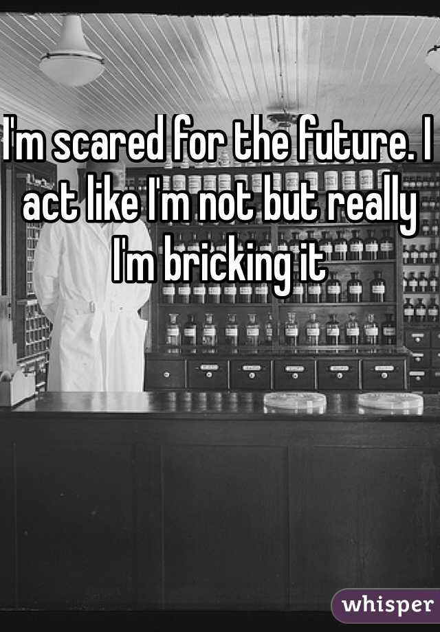 I'm scared for the future. I act like I'm not but really I'm bricking it