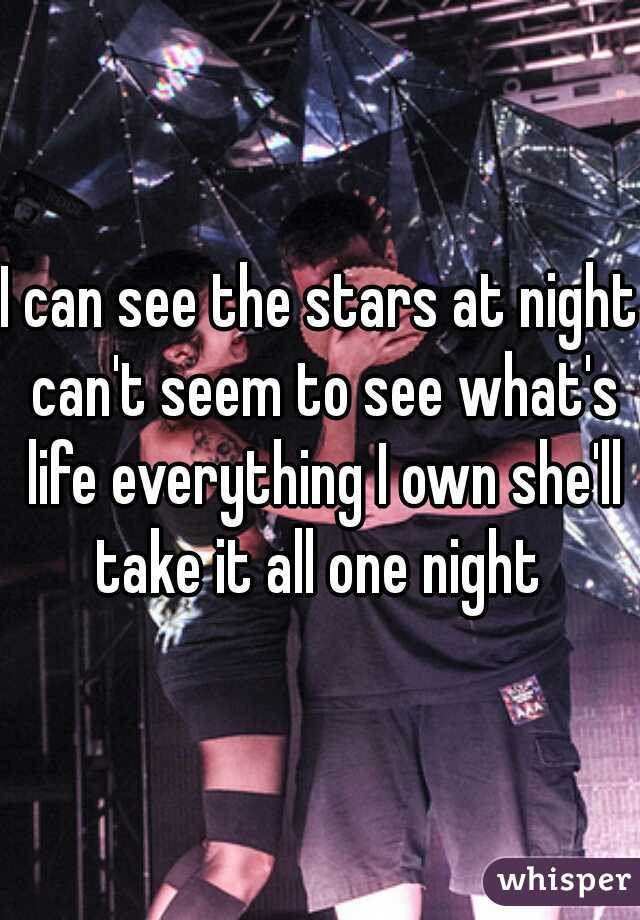I can see the stars at night can't seem to see what's life everything I own she'll take it all one night