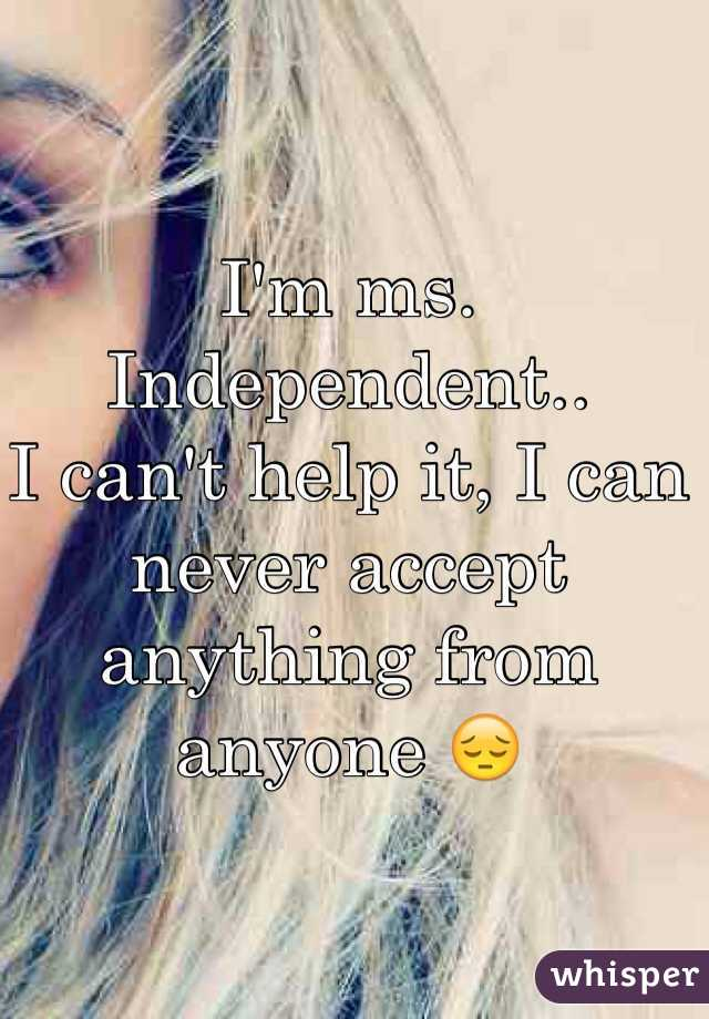 I'm ms. Independent.. I can't help it, I can never accept anything from anyone 😔