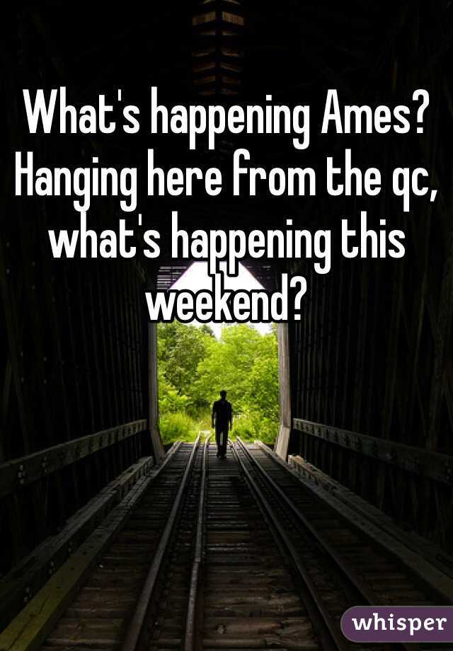 What's happening Ames? Hanging here from the qc, what's happening this weekend?