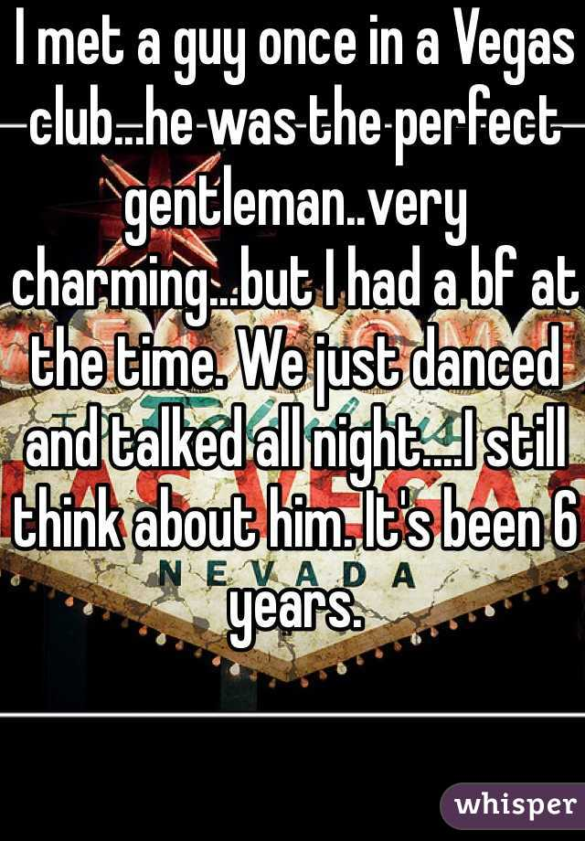 I met a guy once in a Vegas club...he was the perfect gentleman..very charming...but I had a bf at the time. We just danced and talked all night....I still think about him. It's been 6 years.