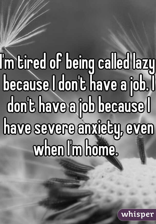 I'm tired of being called lazy because I don't have a job. I don't have a job because I have severe anxiety, even when I'm home.