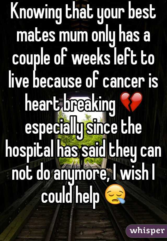 Knowing that your best mates mum only has a couple of weeks left to live because of cancer is heart breaking 💔 especially since the hospital has said they can not do anymore, I wish I could help 😪