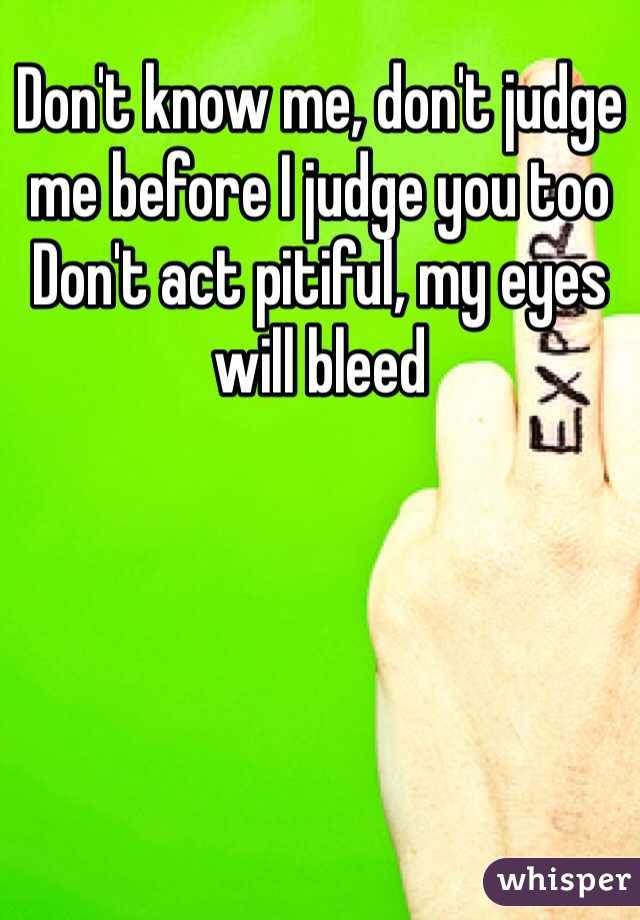 Don't know me, don't judge me before I judge you too Don't act pitiful, my eyes will bleed
