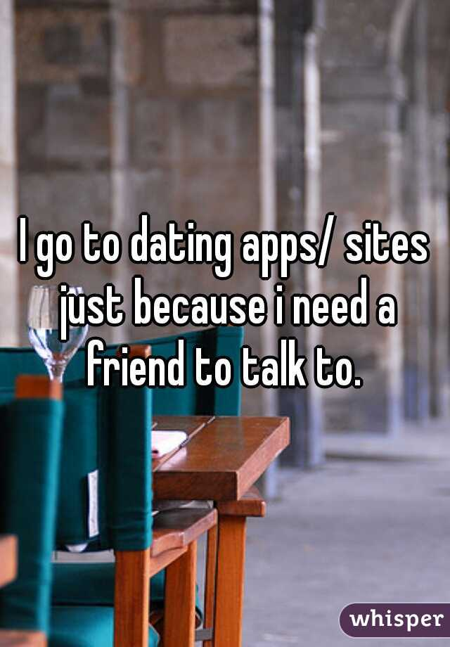 I go to dating apps/ sites just because i need a friend to talk to.