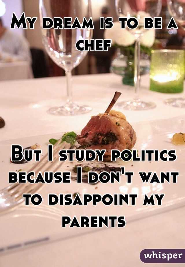My dream is to be a chef     But I study politics because I don't want to disappoint my parents