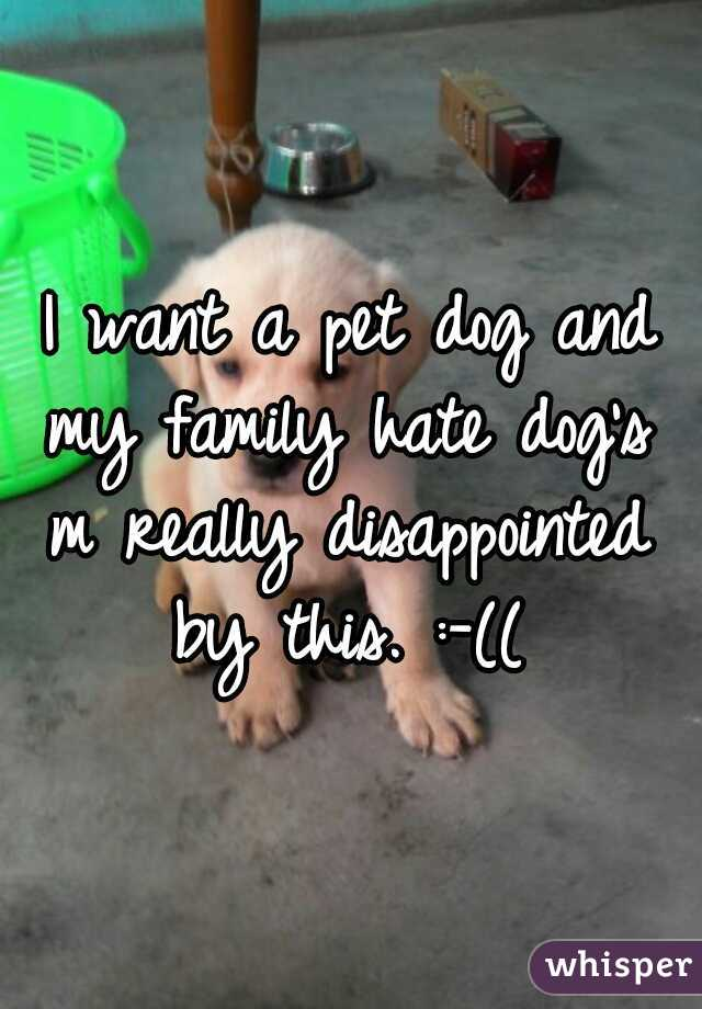 I want a pet dog and my family hate dog's  m really disappointed by this. :-((