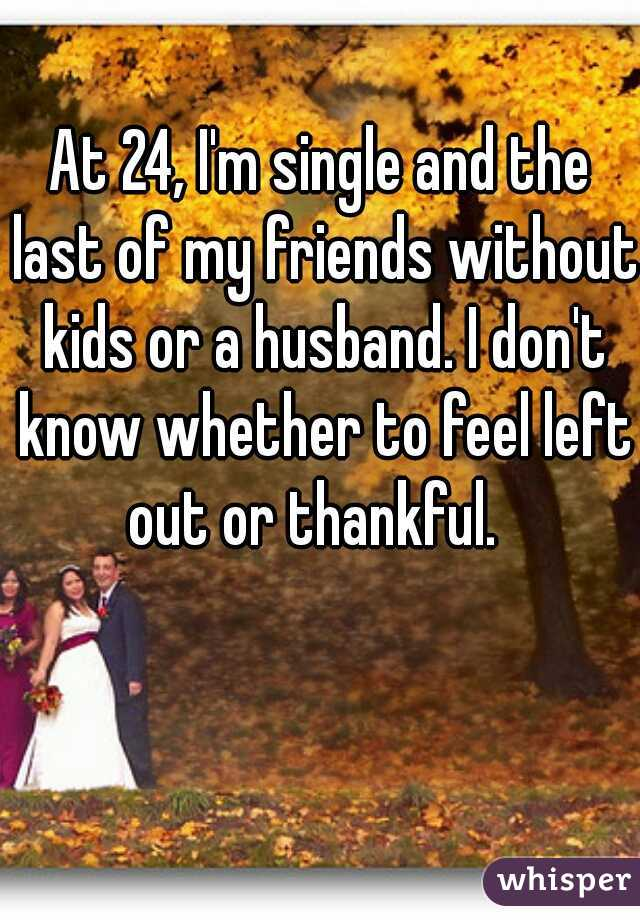 At 24, I'm single and the last of my friends without kids or a husband. I don't know whether to feel left out or thankful.