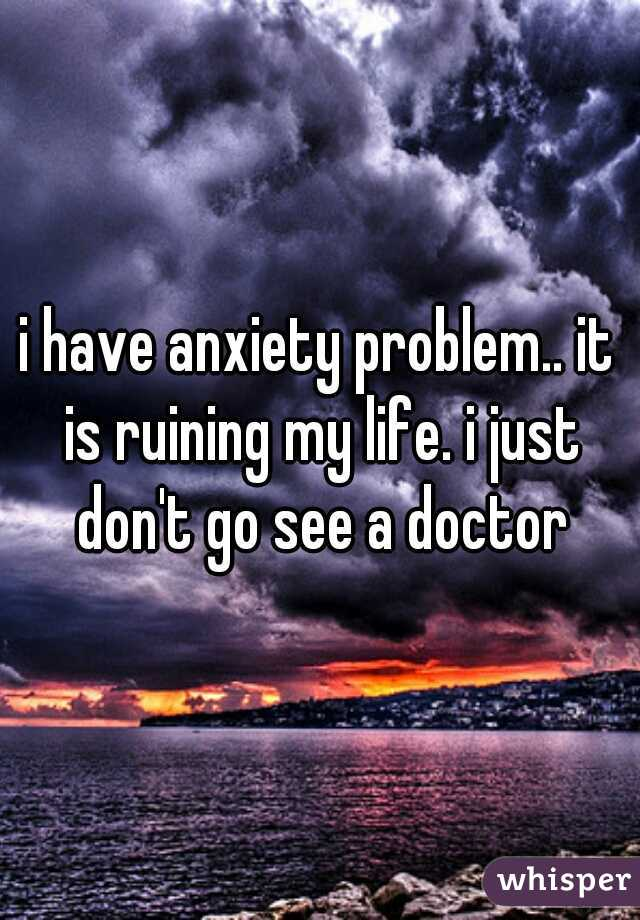 i have anxiety problem.. it is ruining my life. i just don't go see a doctor