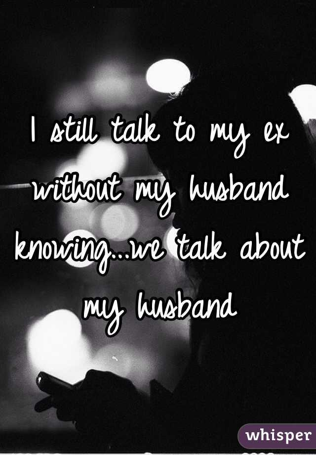 I still talk to my ex without my husband knowing...we talk about my husband