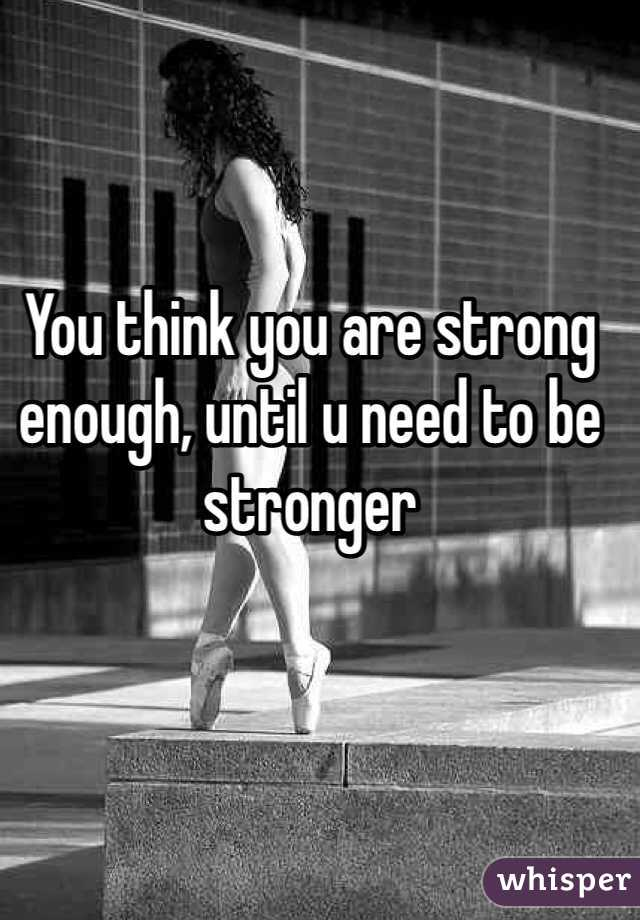 You think you are strong enough, until u need to be stronger