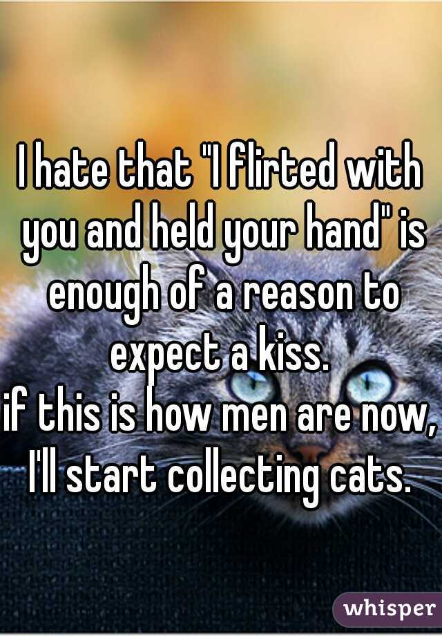 """I hate that """"I flirted with you and held your hand"""" is enough of a reason to expect a kiss.     if this is how men are now, I'll start collecting cats."""