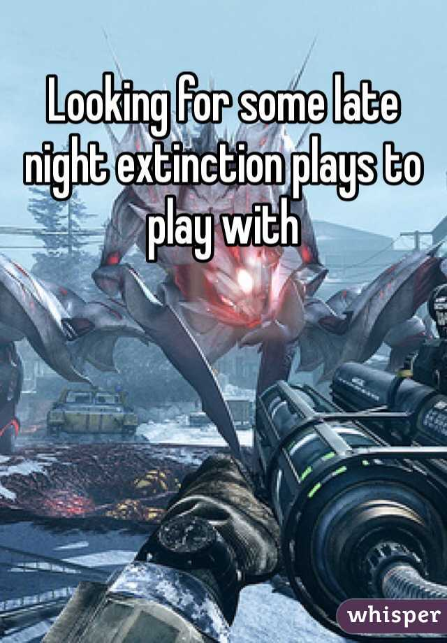 Looking for some late night extinction plays to play with