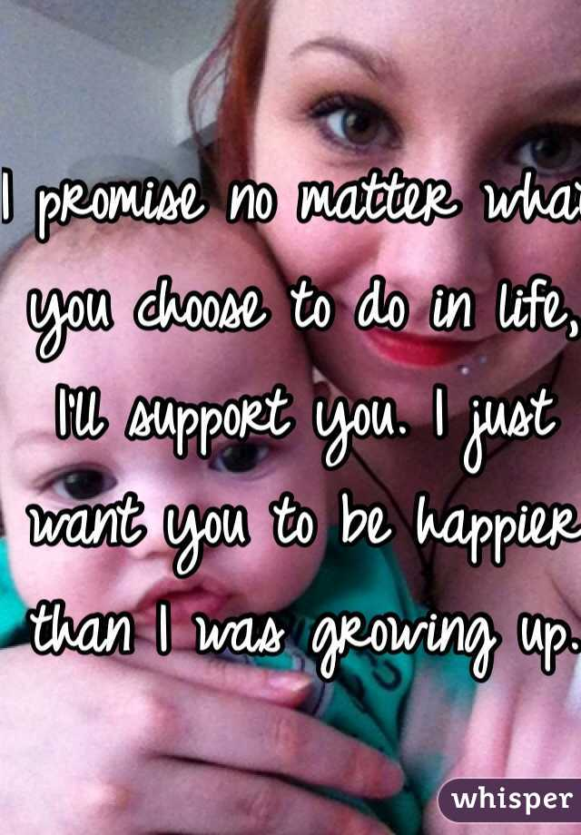 I promise no matter what you choose to do in life, I'll support you. I just want you to be happier than I was growing up.