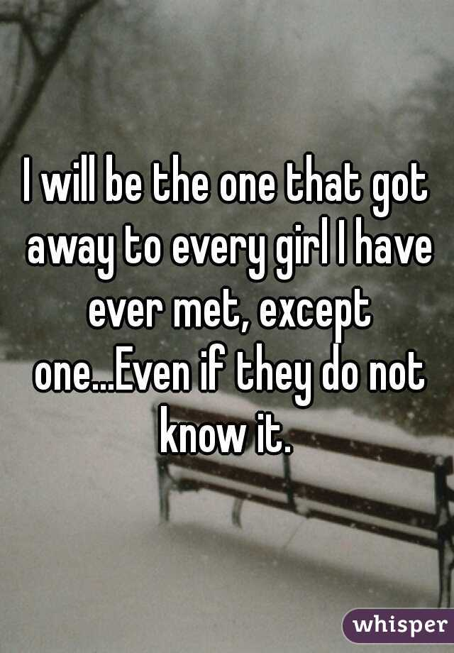 I will be the one that got away to every girl I have ever met, except one...Even if they do not know it.