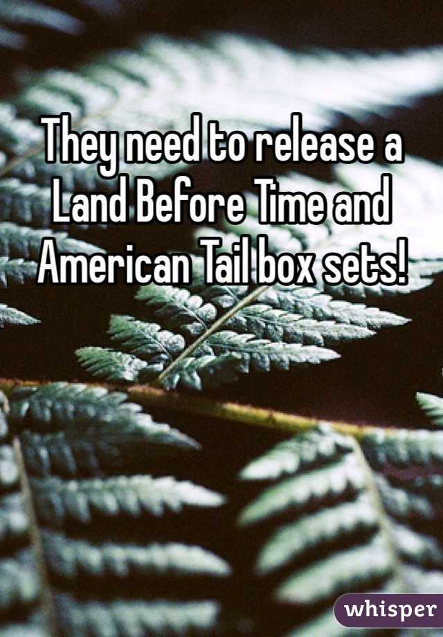 They need to release a Land Before Time and American Tail box sets!