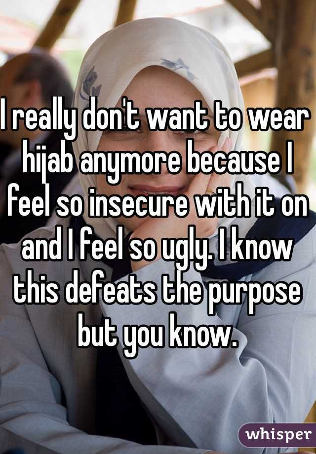 I really don't want to wear hijab anymore because I feel so insecure with it on and I feel so ugly. I know this defeats the purpose but you know.