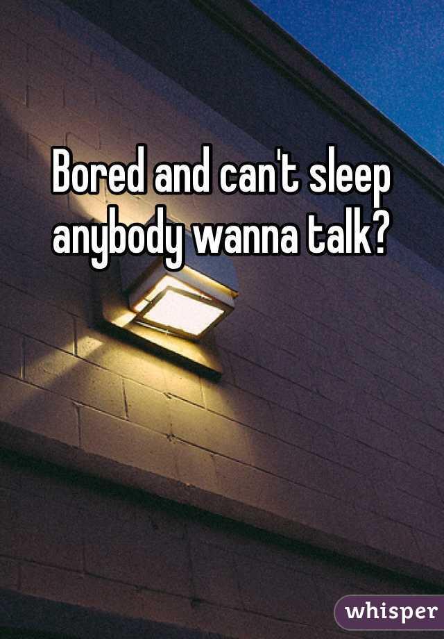 Bored and can't sleep anybody wanna talk?