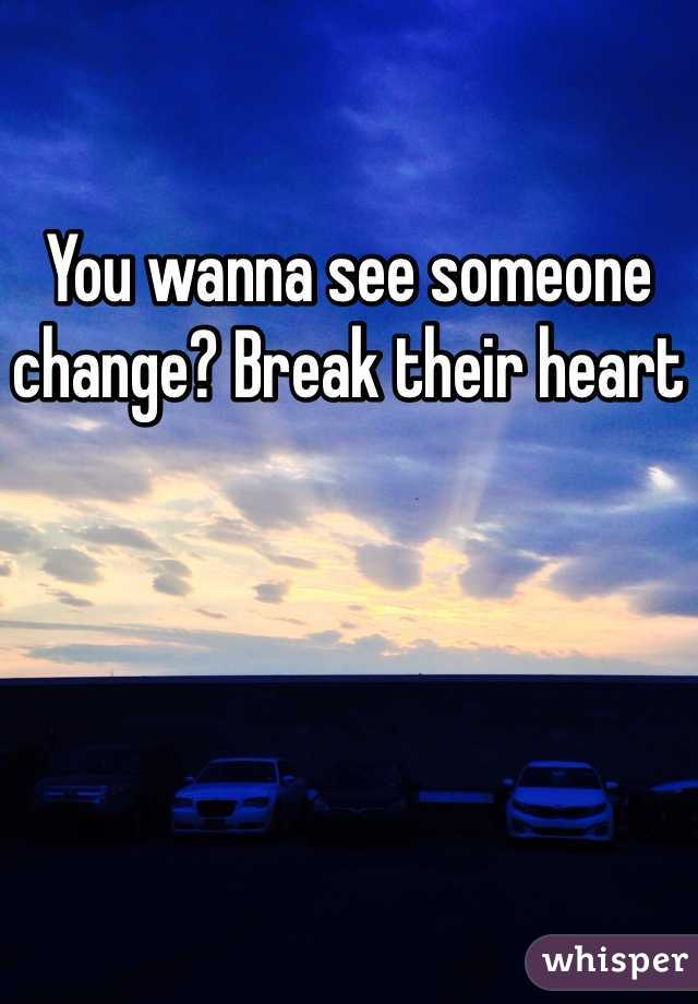 You wanna see someone change? Break their heart