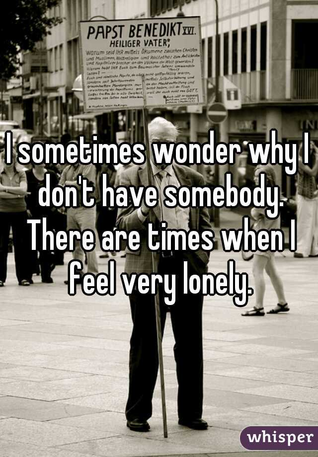 I sometimes wonder why I don't have somebody. There are times when I feel very lonely.