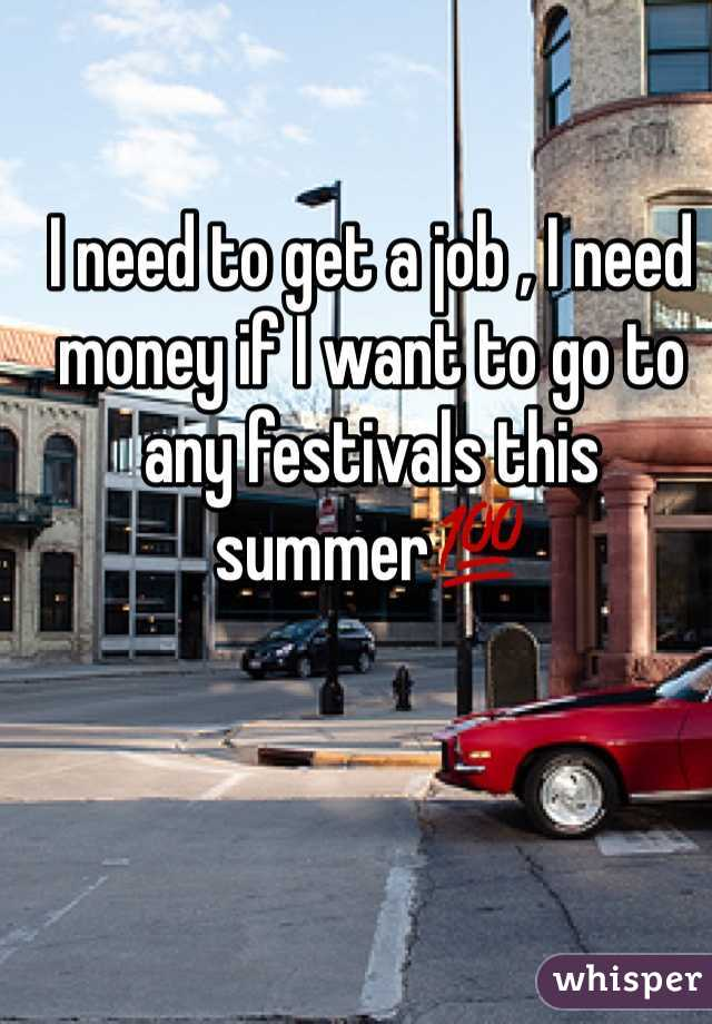 I need to get a job , I need money if I want to go to any festivals this summer💯