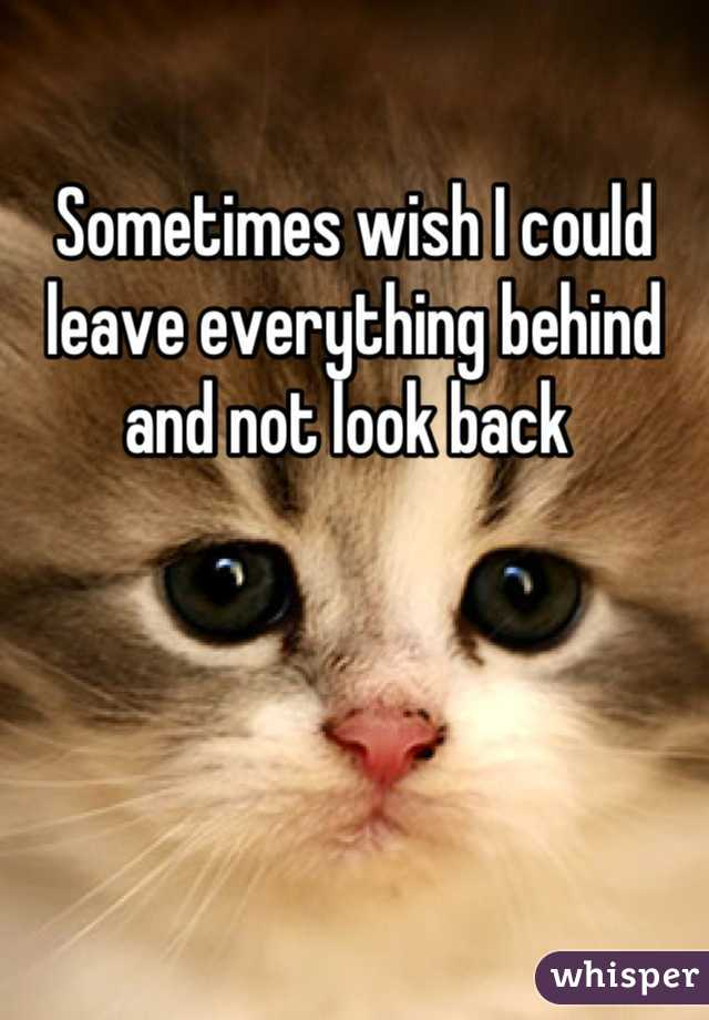 Sometimes wish I could leave everything behind and not look back