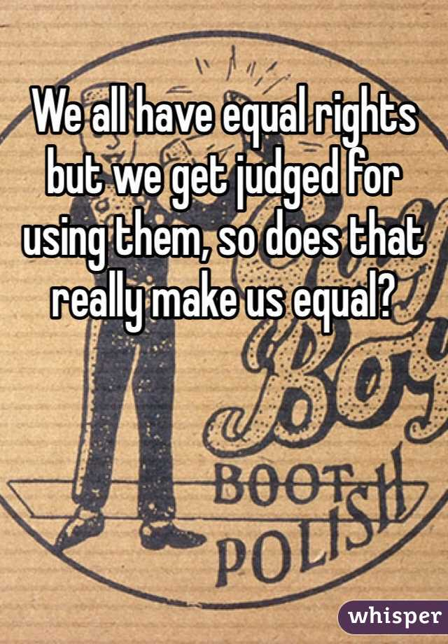 We all have equal rights but we get judged for using them, so does that really make us equal?