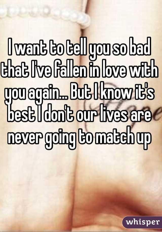 I want to tell you so bad that I've fallen in love with you again... But I know it's best I don't our lives are never going to match up