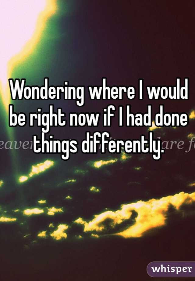 Wondering where I would be right now if I had done things differently.