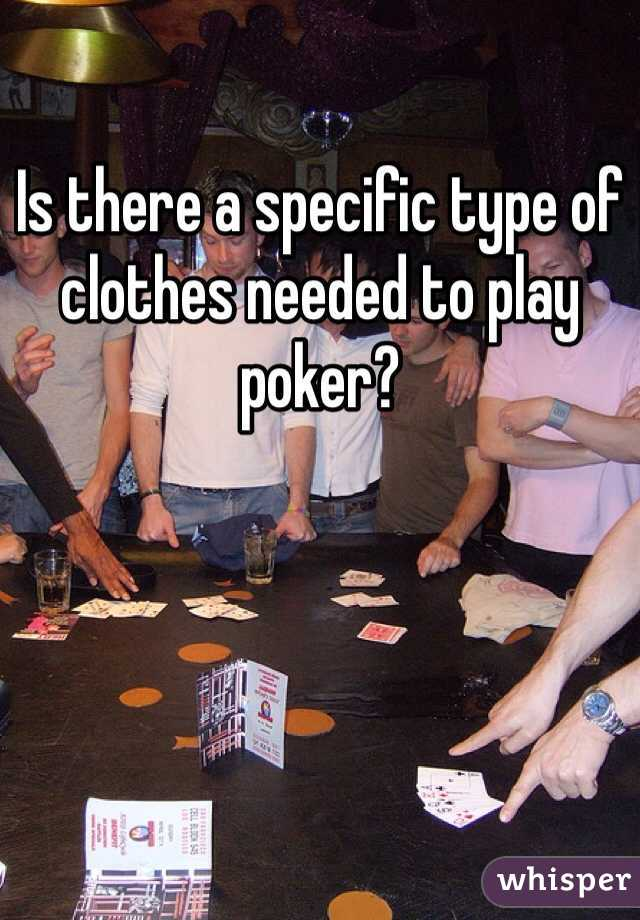 Is there a specific type of clothes needed to play poker?