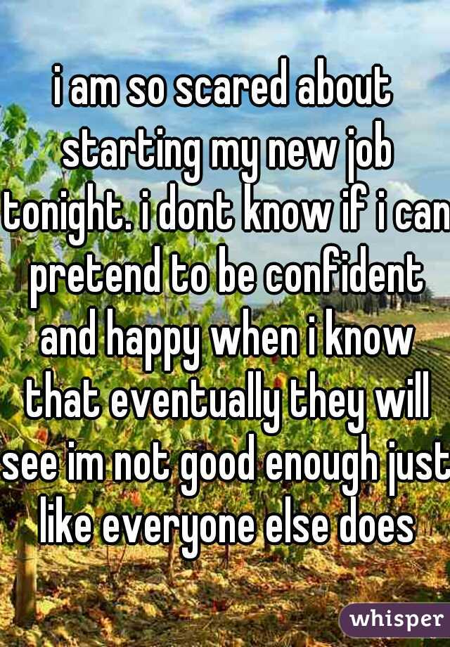 i am so scared about starting my new job tonight. i dont know if i can pretend to be confident and happy when i know that eventually they will see im not good enough just like everyone else does